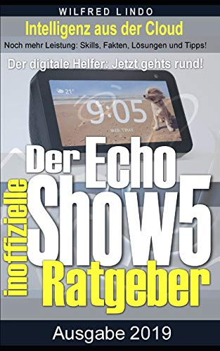 Echo Show 5 – der inoffizielle Ratgeber: Noch mehr Leistung: Skills, Fakten, Lösungen und Tipps – Intelligenz aus der Cloud