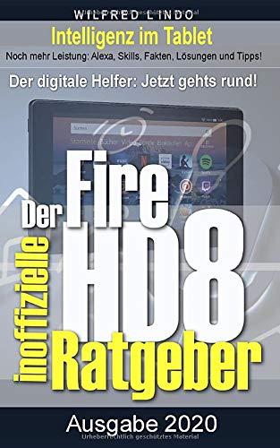 Fire HD 8 - Tablet – der inoffizielle Ratgeber: Noch mehr Leistung: Alexa, Skills, Fakten, Lösungen und Tipps – Intelligenz im Tablet!